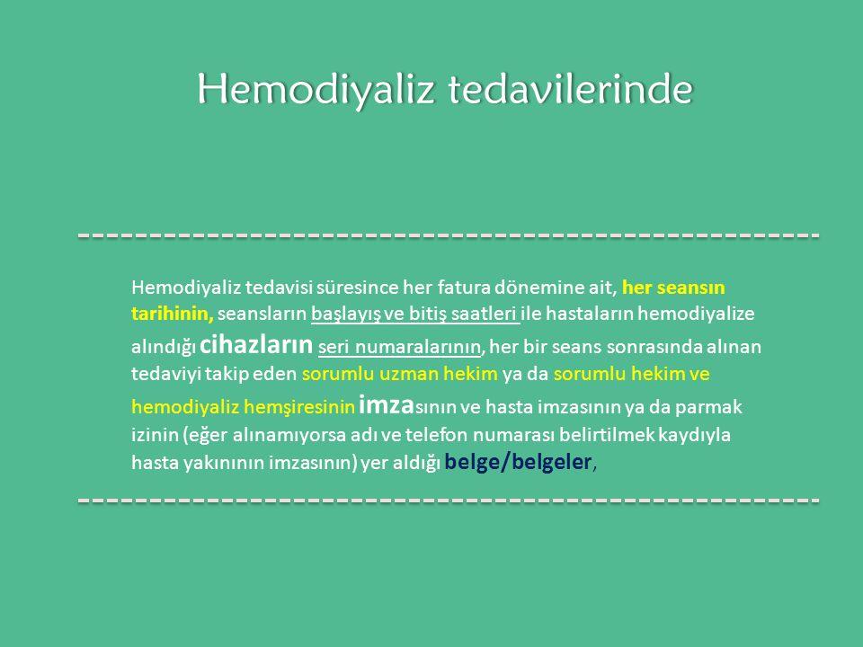 Hemodiyaliz tedavilerindeHemodiyaliz tedavilerinde Hemodiyaliz tedavisi süresince her fatura dönemine ait, her seansın tarihinin, seansların başlayış ve bitiş saatleri ile hastaların hemodiyalize alındığı cihazların seri numaralarının, her bir seans sonrasında alınan tedaviyi takip eden sorumlu uzman hekim ya da sorumlu hekim ve hemodiyaliz hemşiresinin imza sının ve hasta imzasının ya da parmak izinin (eğer alınamıyorsa adı ve telefon numarası belirtilmek kaydıyla hasta yakınının imzasının) yer aldığı belge/belgeler,