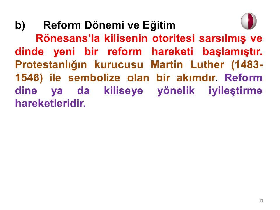 b) Reform Dönemi ve Eğitim Rönesans'la kilisenin otoritesi sarsılmış ve dinde yeni bir reform hareketi başlamıştır. Protestanlığın kurucusu Martin Lut