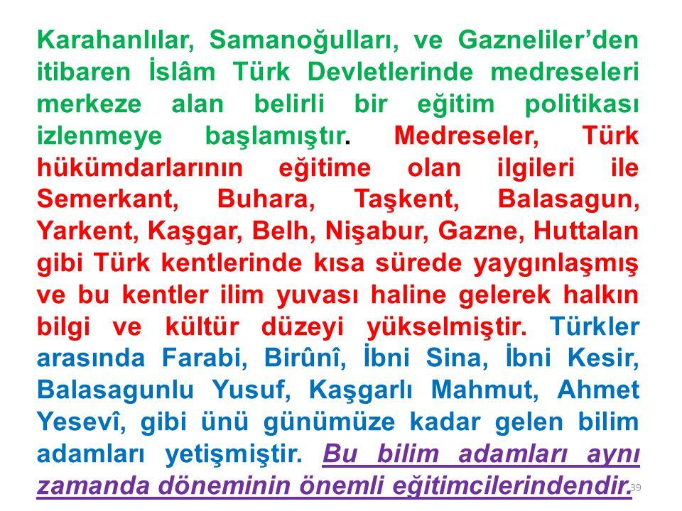 Karahanlılar, Samanoğulları, ve Gazneliler'den itibaren İslâm Türk Devletlerinde medreseleri merkeze alan belirli bir eğitim politikası izlenmeye başl