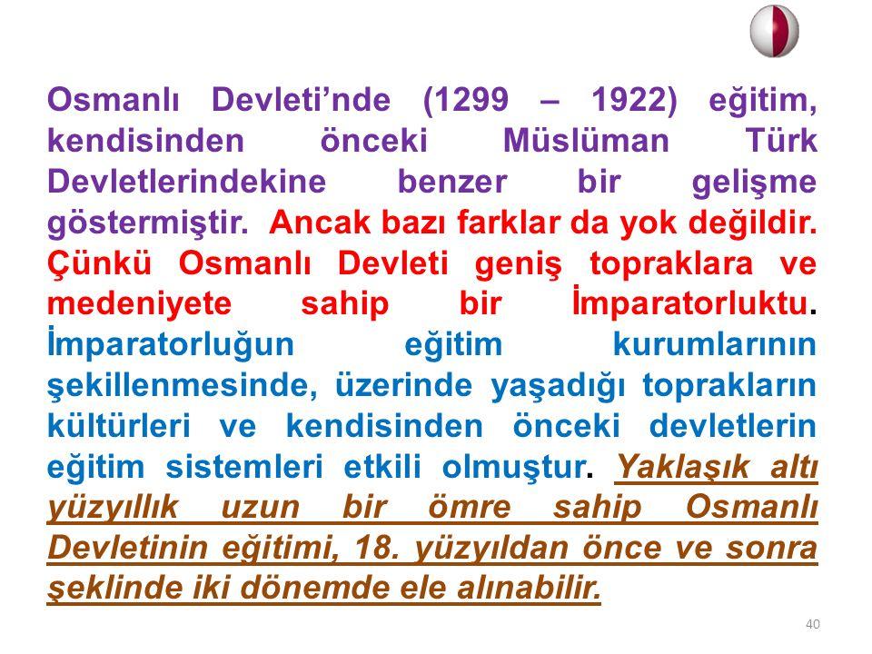 Osmanlı Devleti'nde (1299 – 1922) eğitim, kendisinden önceki Müslüman Türk Devletlerindekine benzer bir gelişme göstermiştir. Ancak bazı farklar da yo
