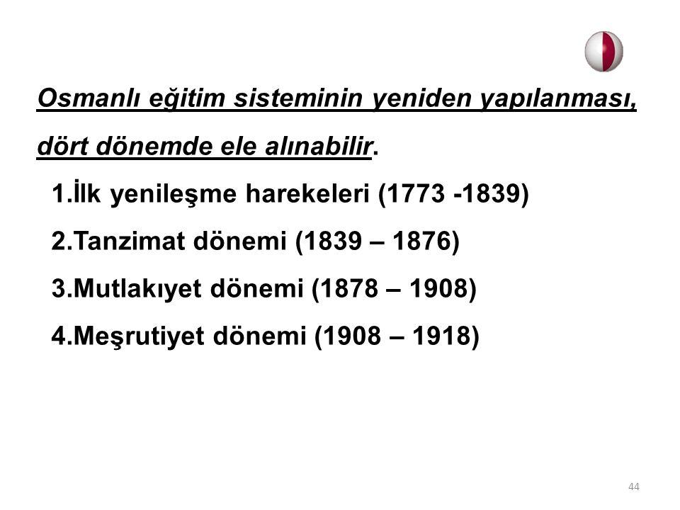 Osmanlı eğitim sisteminin yeniden yapılanması, dört dönemde ele alınabilir. 1.İlk yenileşme harekeleri (1773 -1839) 2.Tanzimat dönemi (1839 – 1876) 3.