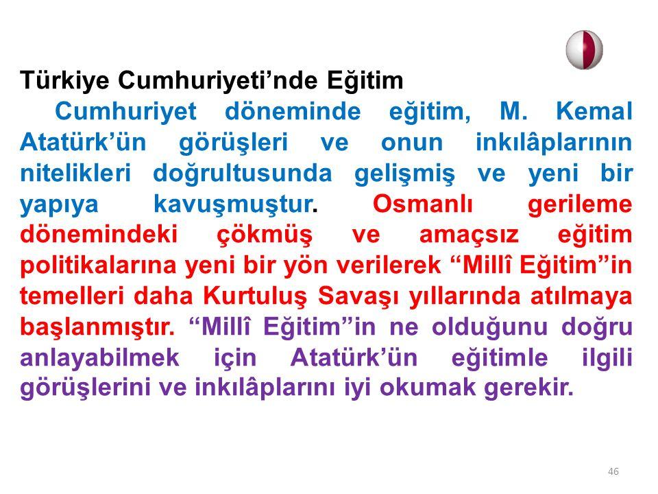 Türkiye Cumhuriyeti'nde Eğitim Cumhuriyet döneminde eğitim, M. Kemal Atatürk'ün görüşleri ve onun inkılâplarının nitelikleri doğrultusunda gelişmiş ve