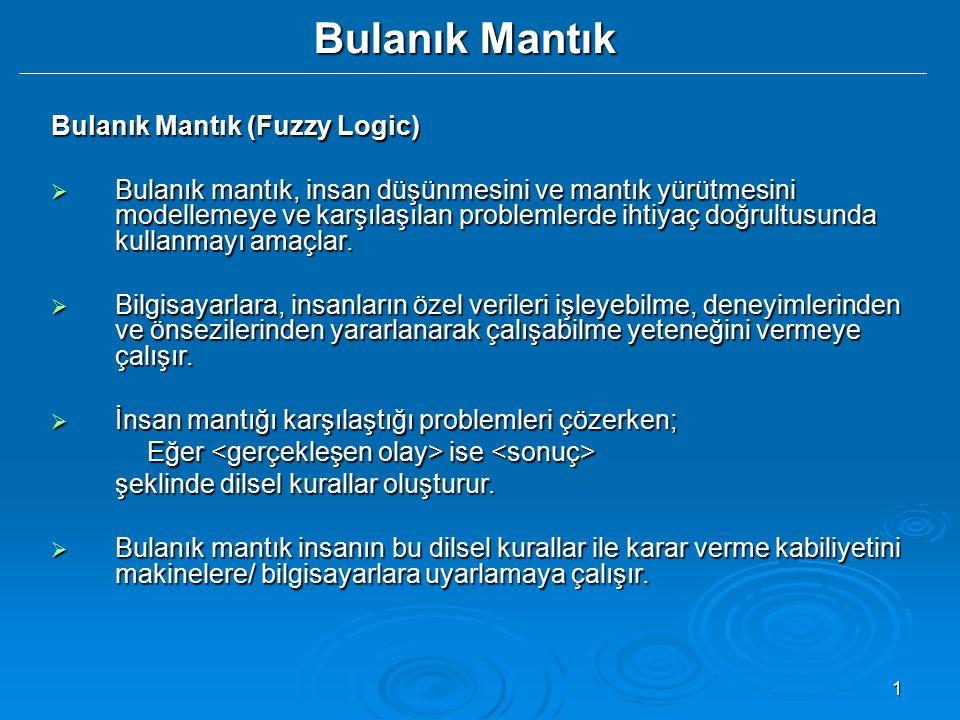 1 Bulanık Mantık Bulanık Mantık (Fuzzy Logic)  Bulanık mantık, insan düşünmesini ve mantık yürütmesini modellemeye ve karşılaşılan problemlerde ihtiy