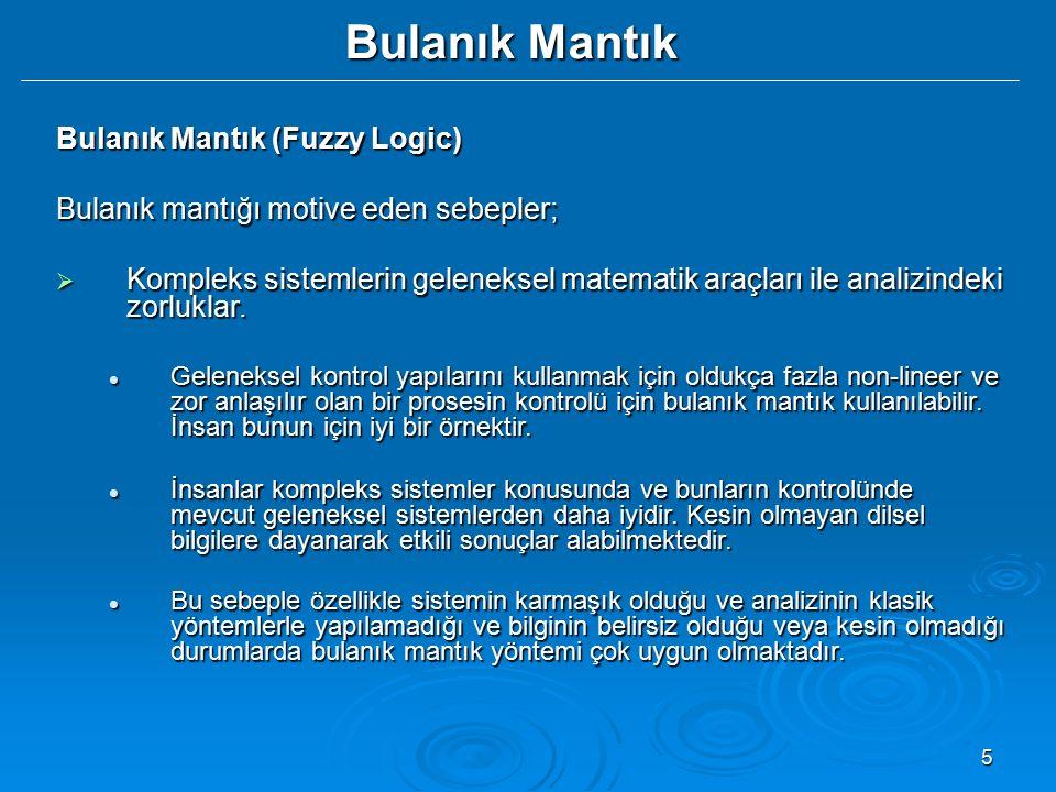 5 Bulanık Mantık Bulanık Mantık (Fuzzy Logic) Bulanık mantığı motive eden sebepler;  Kompleks sistemlerin geleneksel matematik araçları ile analizind