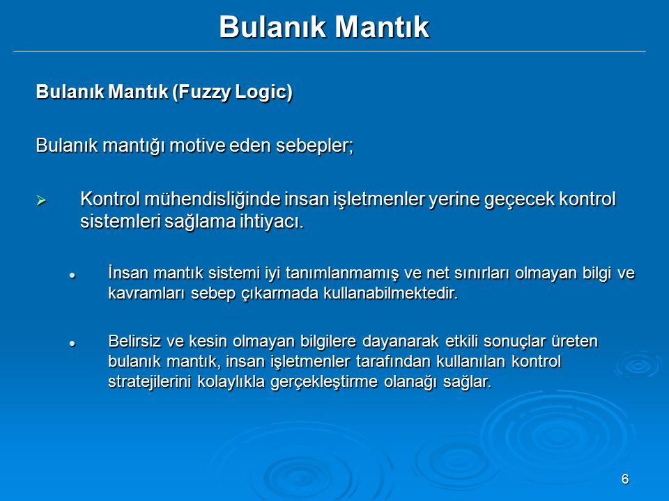 6 Bulanık Mantık Bulanık Mantık (Fuzzy Logic) Bulanık mantığı motive eden sebepler;  Kontrol mühendisliğinde insan işletmenler yerine geçecek kontrol