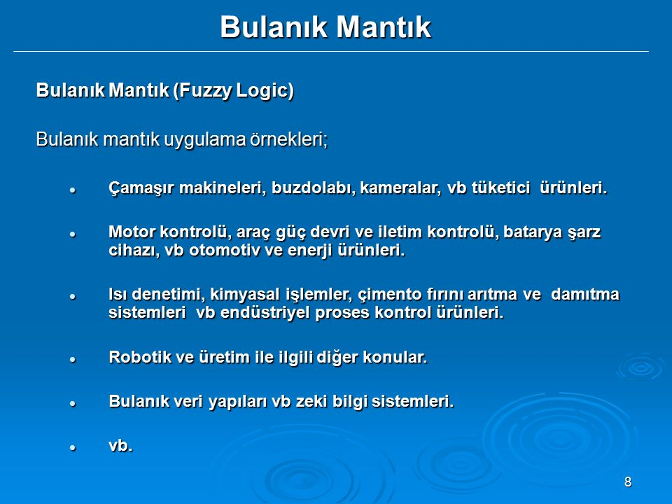 8 Bulanık Mantık Bulanık Mantık (Fuzzy Logic) Bulanık mantık uygulama örnekleri; Çamaşır makineleri, buzdolabı, kameralar, vb tüketici ürünleri. Çamaş