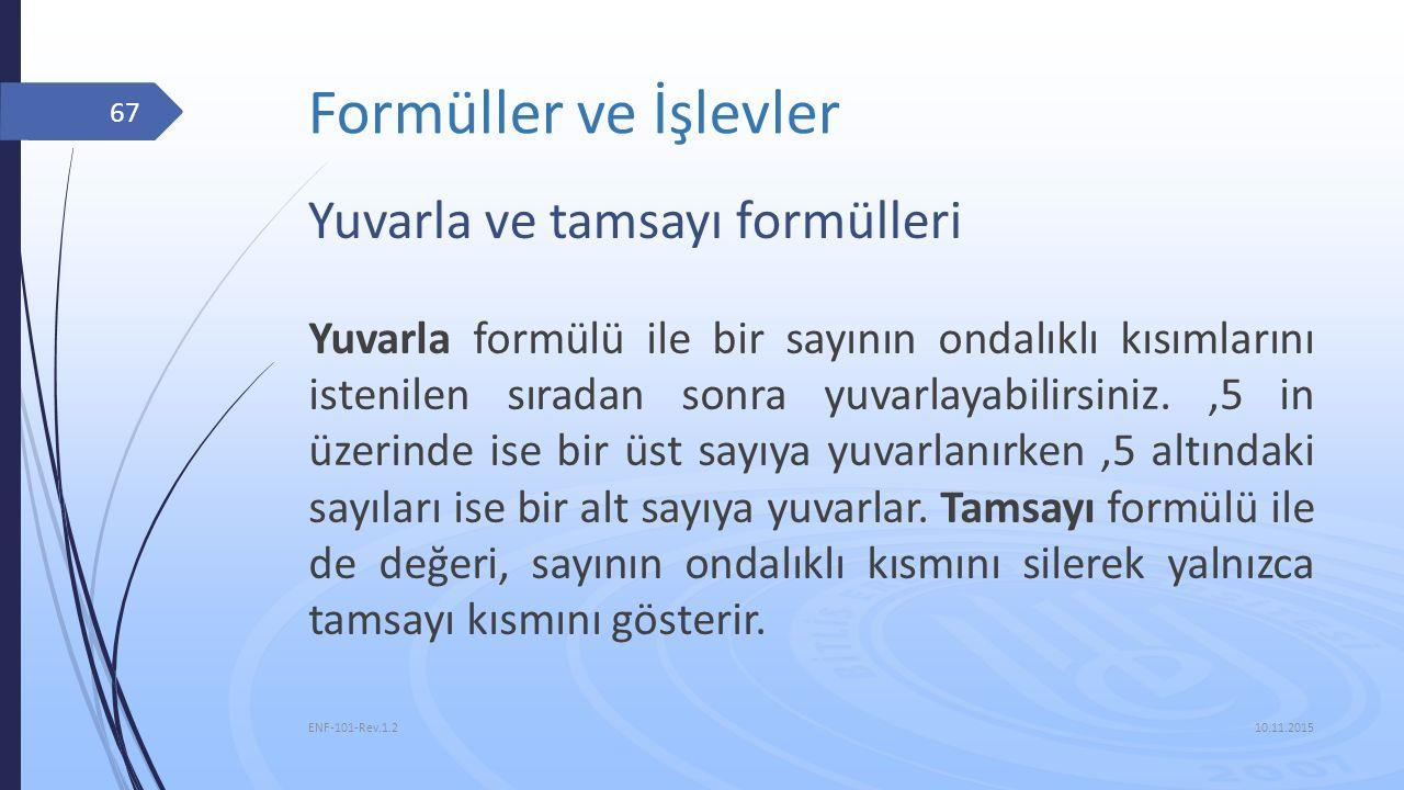 Formüller ve İşlevler 10.11.2015 ENF-101-Rev.1.2 67 Yuvarla ve tamsayı formülleri Yuvarla formülü ile bir sayının ondalıklı kısımlarını istenilen sıra