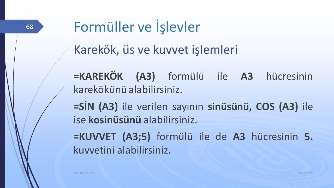 Formüller ve İşlevler 10.11.2015 ENF-101-Rev.1.2 68 Karekök, üs ve kuvvet işlemleri =KAREKÖK (A3) formülü ile A3 hücresinin karekökünü alabilirsiniz.