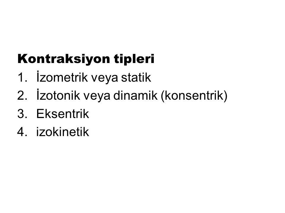 Kontraksiyon tipleri 1.İzometrik veya statik 2.İzotonik veya dinamik (konsentrik) 3.Eksentrik 4.izokinetik