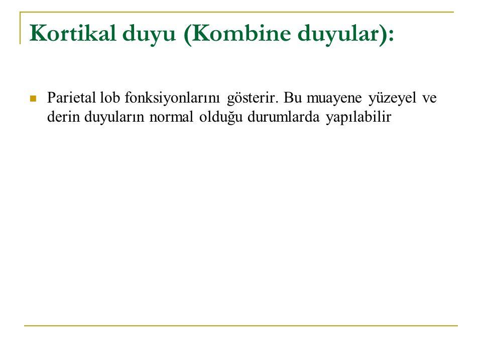 Kortikal duyu (Kombine duyular): Parietal lob fonksiyonlarını gösterir. Bu muayene yüzeyel ve derin duyuların normal olduğu durumlarda yapılabilir