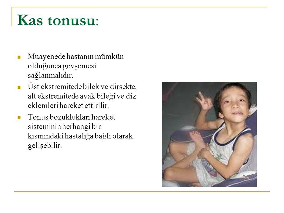 Kas tonusu: Muayenede hastanın mümkün olduğunca gevşemesi sağlanmalıdır. Üst ekstremitede bilek ve dirsekte, alt ekstremitede ayak bileği ve diz eklem