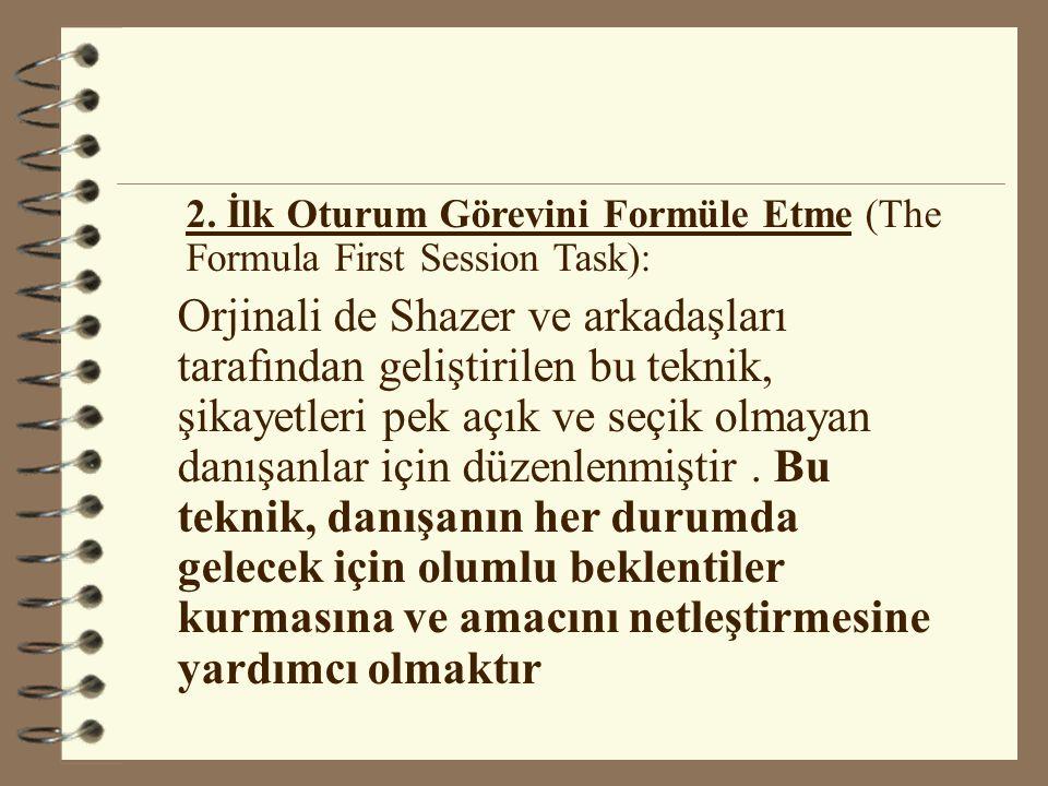 2. İlk Oturum Görevini Formüle Etme (The Formula First Session Task): Orjinali de Shazer ve arkadaşları tarafından geliştirilen bu teknik, şikayetleri