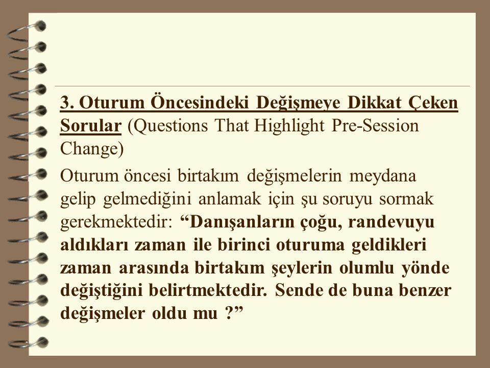 3. Oturum Öncesindeki Değişmeye Dikkat Çeken Sorular (Questions That Highlight Pre-Session Change) Oturum öncesi birtakım değişmelerin meydana gelip g
