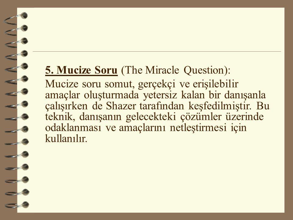 5. Mucize Soru (The Miracle Question): Mucize soru somut, gerçekçi ve erişilebilir amaçlar oluşturmada yetersiz kalan bir danışanla çalışırken de Shaz