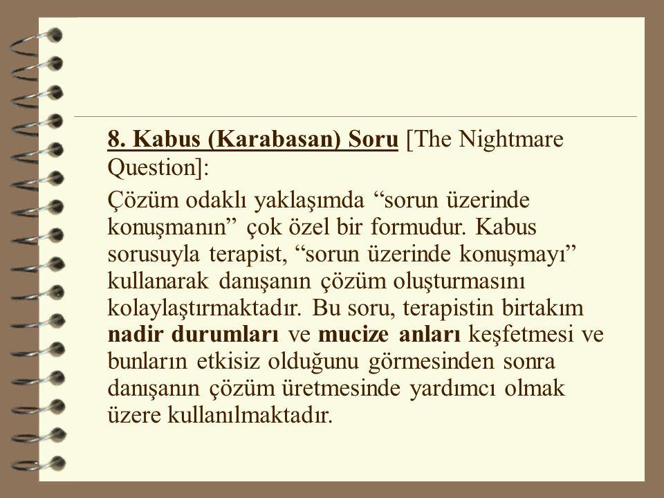 """8. Kabus (Karabasan) Soru [The Nightmare Question]: Çözüm odaklı yaklaşımda """"sorun üzerinde konuşmanın"""" çok özel bir formudur. Kabus sorusuyla terapis"""