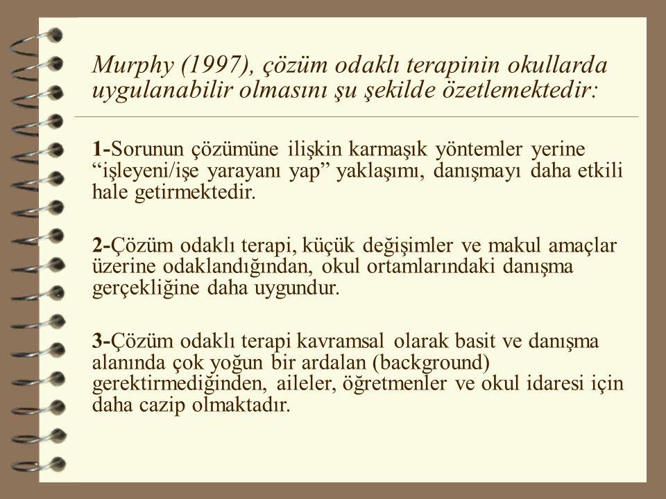 Murphy (1997), çözüm odaklı terapinin okullarda uygulanabilir olmasını şu şekilde özetlemektedir: 1-Sorunun çözümüne ilişkin karmaşık yöntemler yerine