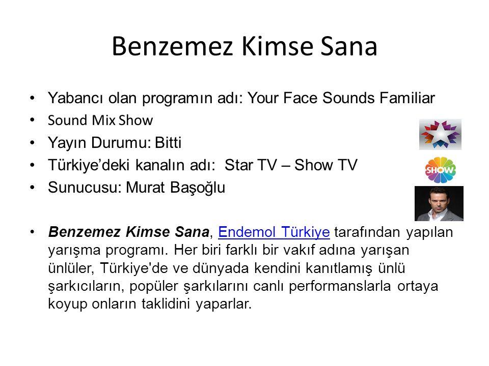 Benzemez Kimse Sana Yabancı olan programın adı: Your Face Sounds Familiar Sound Mix Show Yayın Durumu: Bitti Türkiye'deki kanalın adı: Star TV – Show TV Sunucusu: Murat Başoğlu Benzemez Kimse Sana, Endemol Türkiye tarafından yapılan yarışma programı.