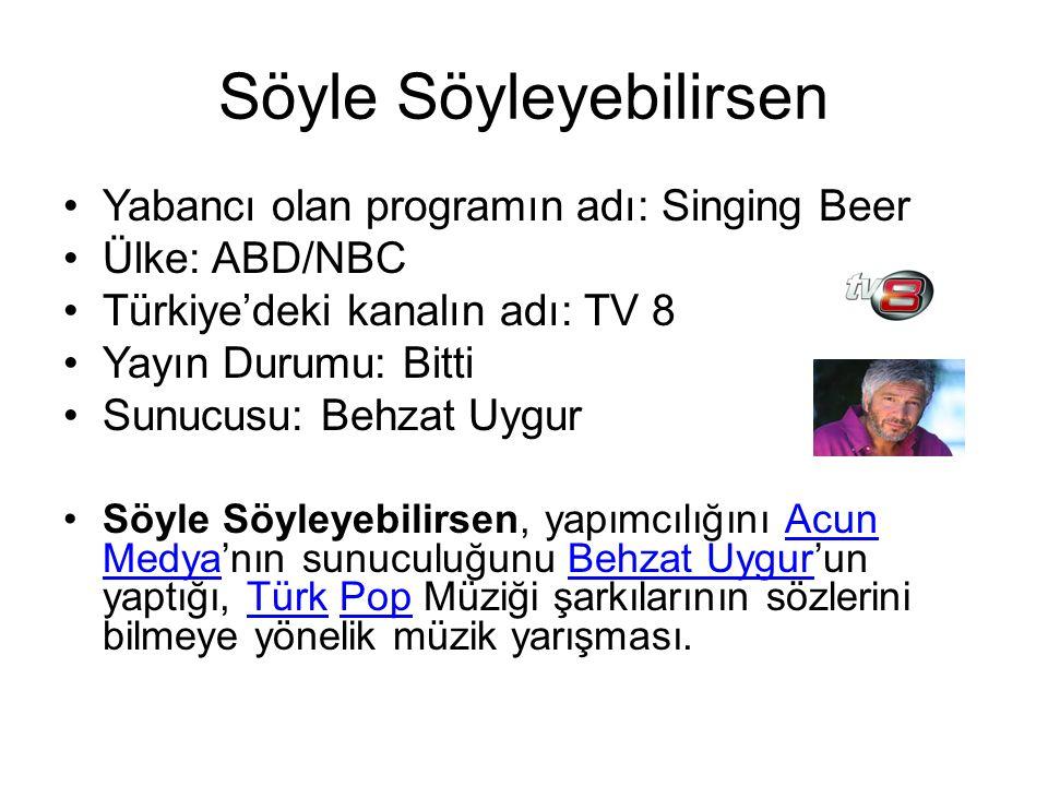 Söyle Söyleyebilirsen Yabancı olan programın adı: Singing Beer Ülke: ABD/NBC Türkiye'deki kanalın adı: TV 8 Yayın Durumu: Bitti Sunucusu: Behzat Uygur Söyle Söyleyebilirsen, yapımcılığını Acun Medya'nın sunuculuğunu Behzat Uygur'un yaptığı, Türk Pop Müziği şarkılarının sözlerini bilmeye yönelik müzik yarışması.Acun MedyaBehzat UygurTürkPop