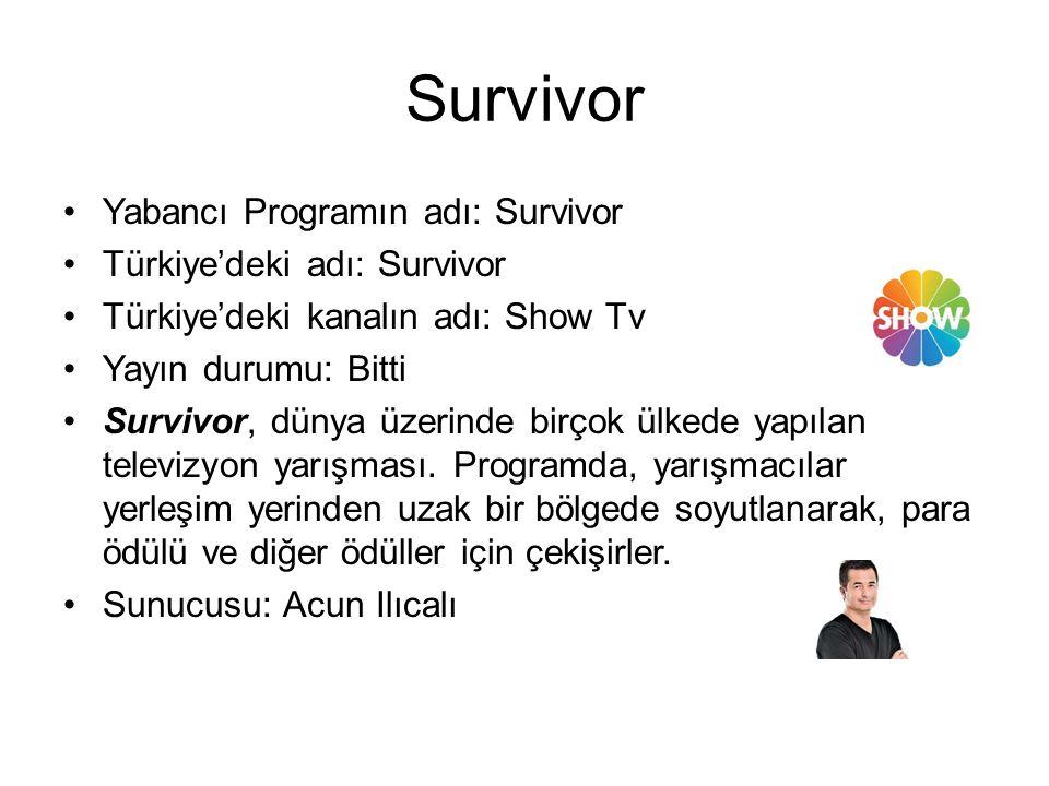 Survivor Yabancı Programın adı: Survivor Türkiye'deki adı: Survivor Türkiye'deki kanalın adı: Show Tv Yayın durumu: Bitti Survivor, dünya üzerinde birçok ülkede yapılan televizyon yarışması.