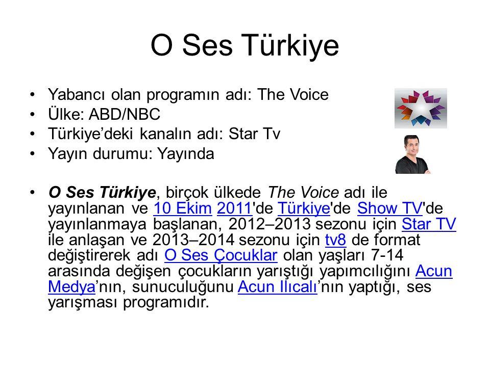 O Ses Türkiye Yabancı olan programın adı: The Voice Ülke: ABD/NBC Türkiye'deki kanalın adı: Star Tv Yayın durumu: Yayında O Ses Türkiye, birçok ülkede The Voice adı ile yayınlanan ve 10 Ekim 2011 de Türkiye de Show TV de yayınlanmaya başlanan, 2012–2013 sezonu için Star TV ile anlaşan ve 2013–2014 sezonu için tv8 de format değiştirerek adı O Ses Çocuklar olan yaşları 7-14 arasında değişen çocukların yarıştığı yapımcılığını Acun Medya'nın, sunuculuğunu Acun Ilıcalı'nın yaptığı, ses yarışması programıdır.10 Ekim2011TürkiyeShow TVStar TVtv8O Ses ÇocuklarAcun MedyaAcun Ilıcalı