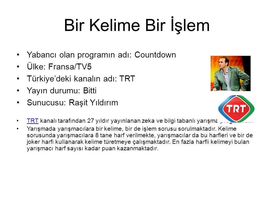 Bir Kelime Bir İşlem Yabancı olan programın adı: Countdown Ülke: Fransa/TV5 Türkiye'deki kanalın adı: TRT Yayın durumu: Bitti Sunucusu: Raşit Yıldırım TRT kanalı tarafından 27 yıldır yayınlanan zeka ve bilgi tabanlı yarışma programıdır.TRT Yarışmada yarışmacılara bir kelime, bir de işlem sorusu sorulmaktadır.