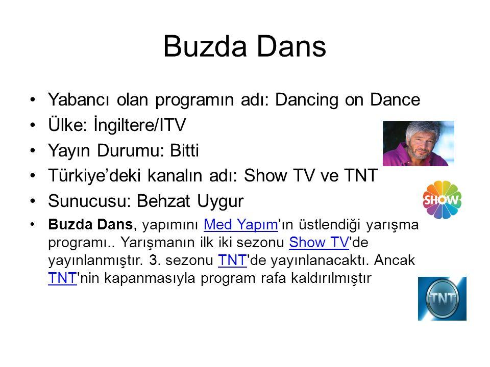 Buzda Dans Yabancı olan programın adı: Dancing on Dance Ülke: İngiltere/ITV Yayın Durumu: Bitti Türkiye'deki kanalın adı: Show TV ve TNT Sunucusu: Behzat Uygur Buzda Dans, yapımını Med Yapım ın üstlendiği yarışma programı..
