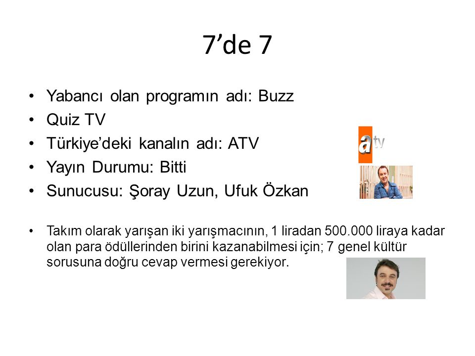 7'de 7 Yabancı olan programın adı: Buzz Quiz TV Türkiye'deki kanalın adı: ATV Yayın Durumu: Bitti Sunucusu: Şoray Uzun, Ufuk Özkan Takım olarak yarışan iki yarışmacının, 1 liradan 500.000 liraya kadar olan para ödüllerinden birini kazanabilmesi için; 7 genel kültür sorusuna doğru cevap vermesi gerekiyor.