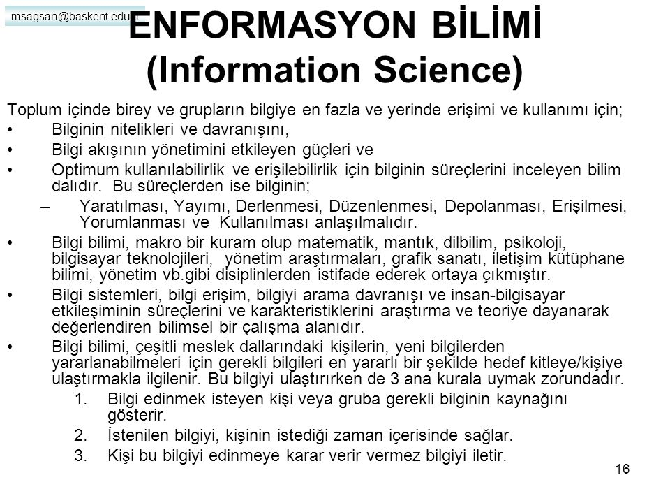 msagsan@baskent.edu.tr 15 Enformasyon Bilimi İçin Gereklilikler Bilginin çeşitli amaçlarla derlendiği, depolandığı ve hizmete sunulduğu dikkate alınırsa, çeşitli kurumların var olma gerekçesi bilgiye dayandırılabilir.