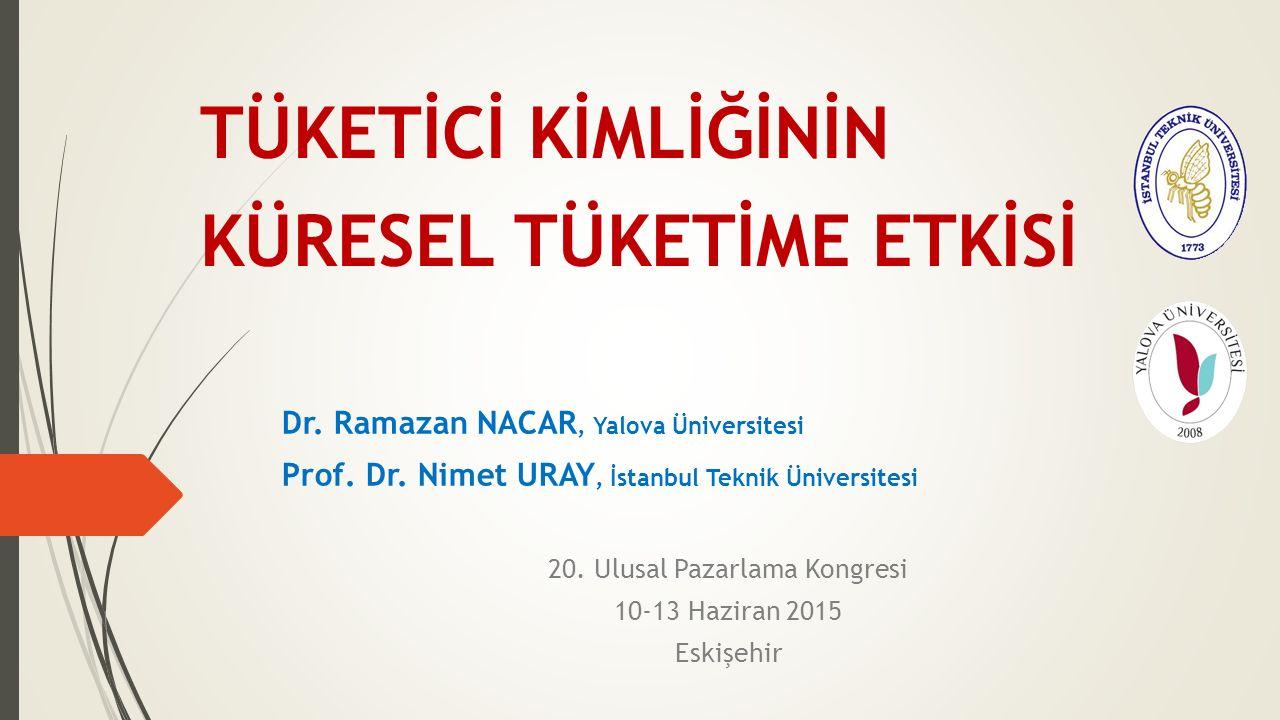 TÜKETİCİ KİMLİĞİNİN KÜRESEL TÜKETİME ETKİSİ Dr. Ramazan NACAR, Yalova Üniversitesi Prof. Dr. Nimet URAY, İstanbul Teknik Üniversitesi 20. Ulusal Pazar