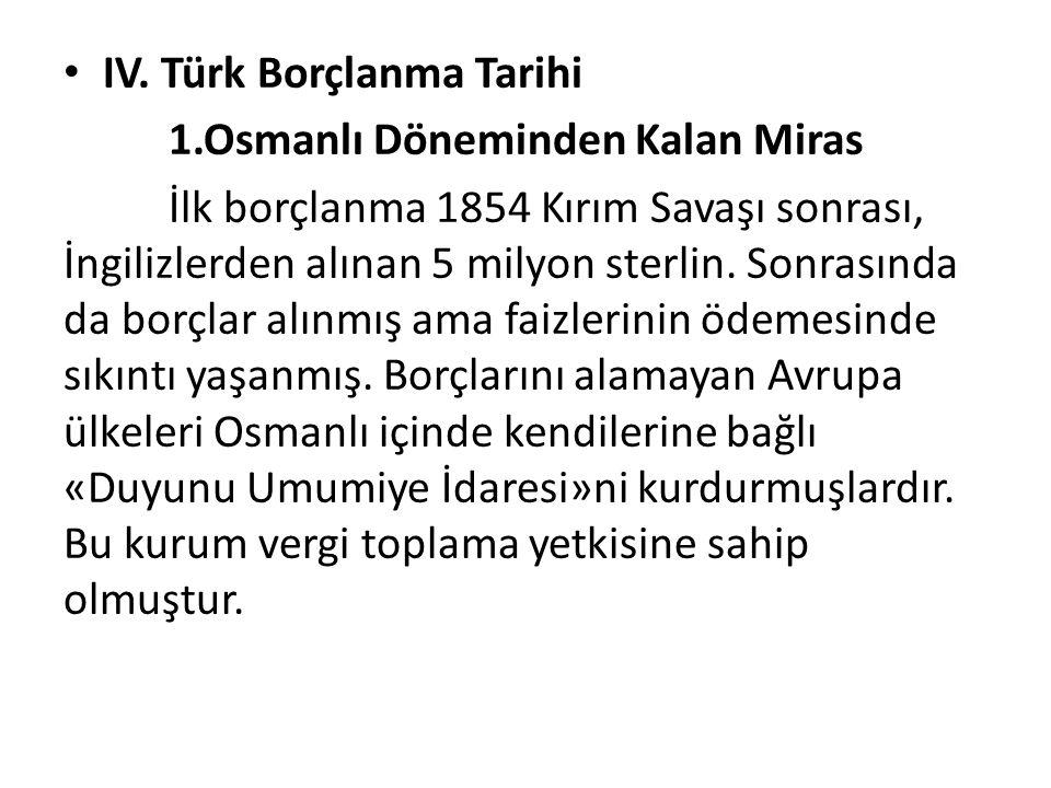 IV. Türk Borçlanma Tarihi 1.Osmanlı Döneminden Kalan Miras İlk borçlanma 1854 Kırım Savaşı sonrası, İngilizlerden alınan 5 milyon sterlin. Sonrasında