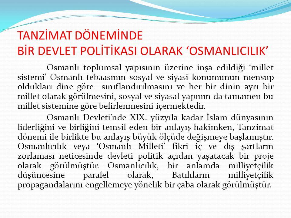 TANZİMAT DÖNEMİNDE BİR DEVLET POLİTİKASI OLARAK 'OSMANLICILIK' Osmanlı toplumsal yapısının üzerine inşa edildiği 'millet sistemi' Osmanlı tebaasının s