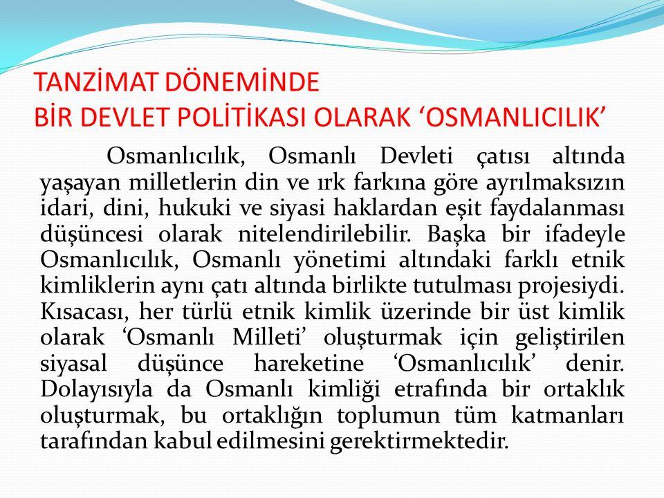 TANZİMAT DÖNEMİNDE BİR DEVLET POLİTİKASI OLARAK 'OSMANLICILIK' Osmanlıcılık, Osmanlı Devleti çatısı altında yaşayan milletlerin din ve ırk farkına gör