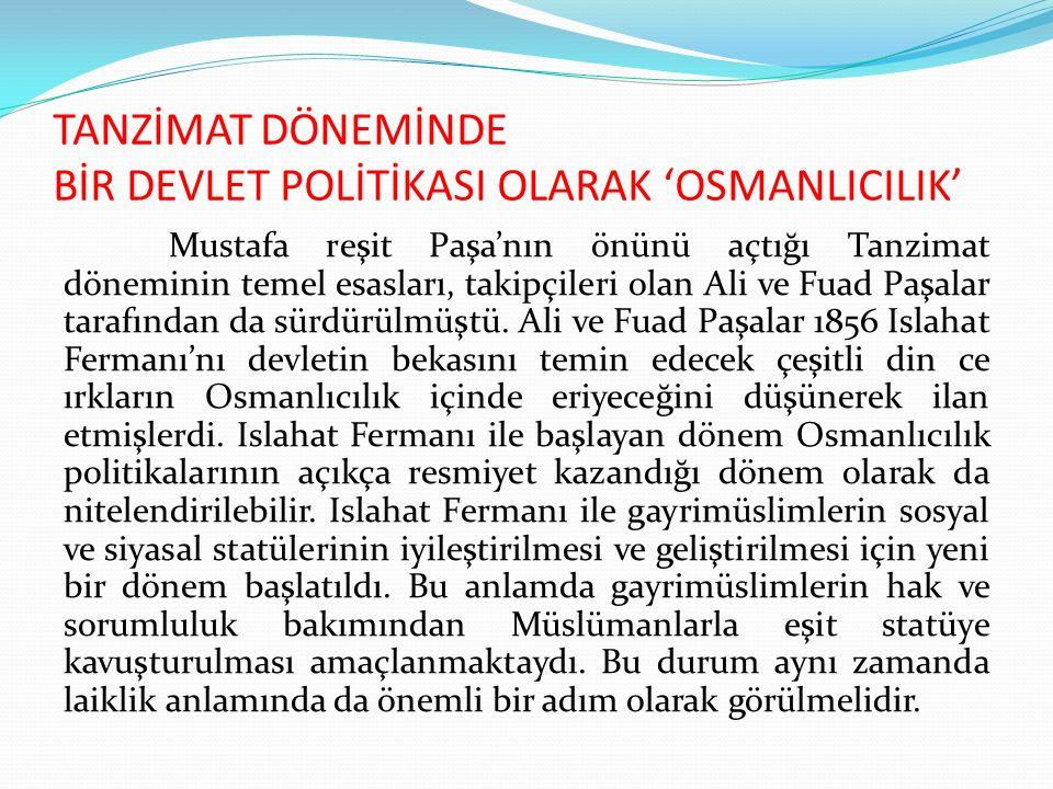TANZİMAT DÖNEMİNDE BİR DEVLET POLİTİKASI OLARAK 'OSMANLICILIK' Mustafa reşit Paşa'nın önünü açtığı Tanzimat döneminin temel esasları, takipçileri olan