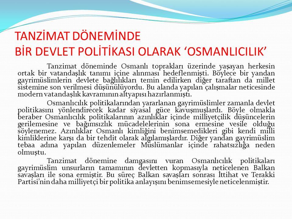 TANZİMAT DÖNEMİNDE BİR DEVLET POLİTİKASI OLARAK 'OSMANLICILIK' Tanzimat döneminde Osmanlı toprakları üzerinde yaşayan herkesin ortak bir vatandaşlık t