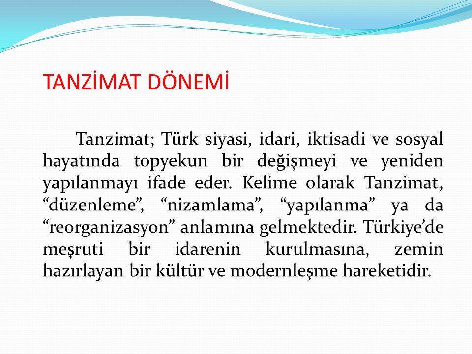 TANZİMAT DÖNEMİ Tanzimat; Türk siyasi, idari, iktisadi ve sosyal hayatında topyekun bir değişmeyi ve yeniden yapılanmayı ifade eder. Kelime olarak Tan