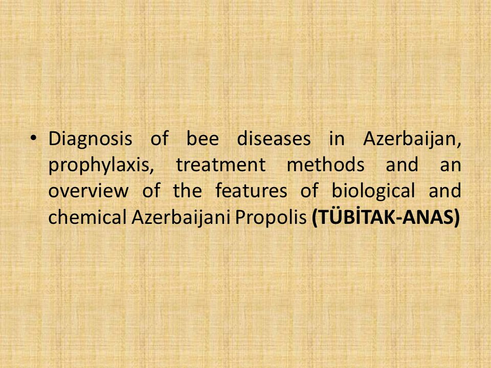 Diagnosis of bee diseases in Azerbaijan, prophylaxis, treatment methods and an overview of the features of biological and chemical Azerbaijani Propolis (TÜBİTAK-ANAS)