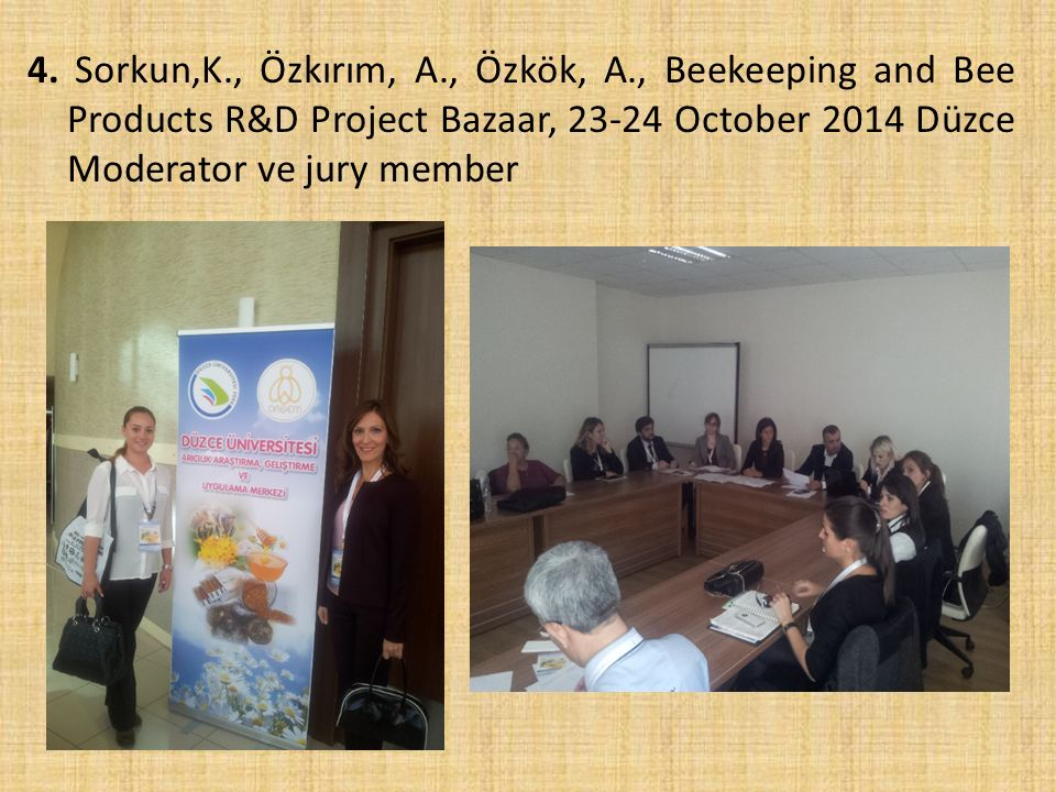 4. Sorkun,K., Özkırım, A., Özkök, A., Beekeeping and Bee Products R&D Project Bazaar, 23-24 October 2014 Düzce Moderator ve jury member