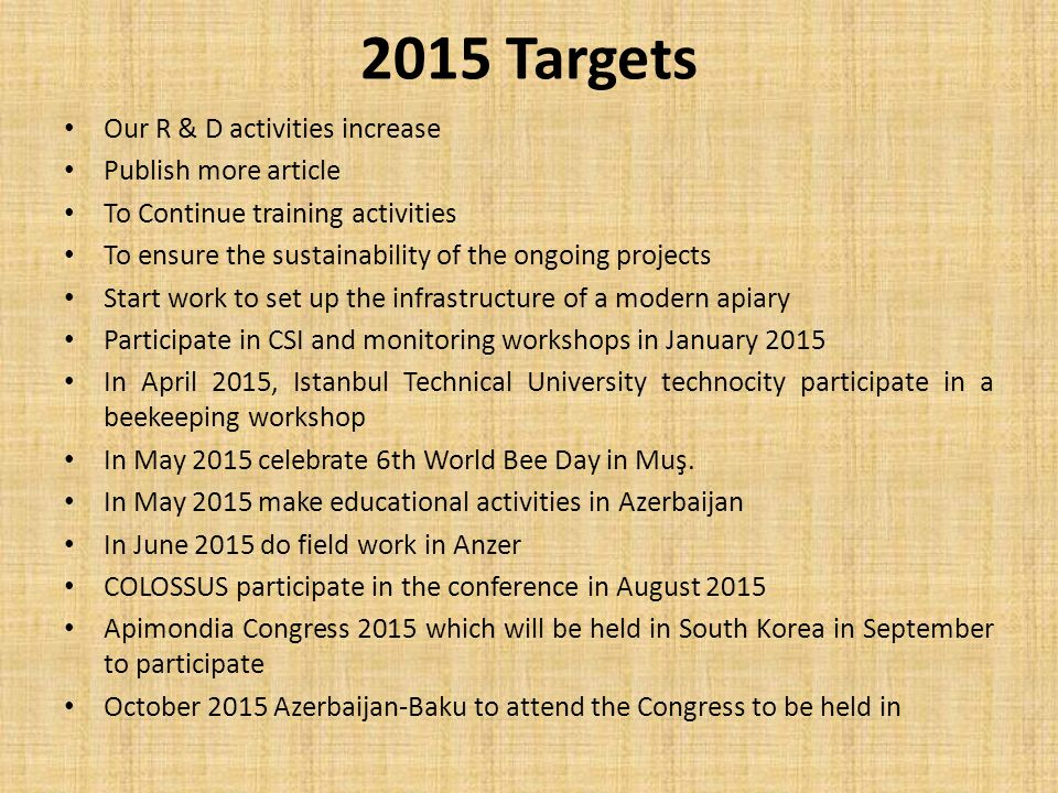 2015 Targets Our R & D activities increase Publish more article To Continue training activities To ensure the sustainability of the ongoing projects Start work to set up the infrastructure of a modern apiary Participate in CSI and monitoring workshops in January 2015 In April 2015, Istanbul Technical University technocity participate in a beekeeping workshop In May 2015 celebrate 6th World Bee Day in Muş.