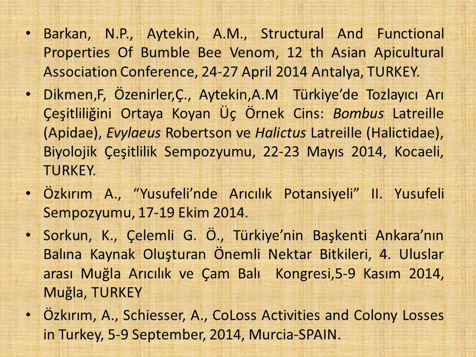 Barkan, N.P., Aytekin, A.M., Structural And Functional Properties Of Bumble Bee Venom, 12 th Asian Apicultural Association Conference, 24-27 April 2014 Antalya, TURKEY.