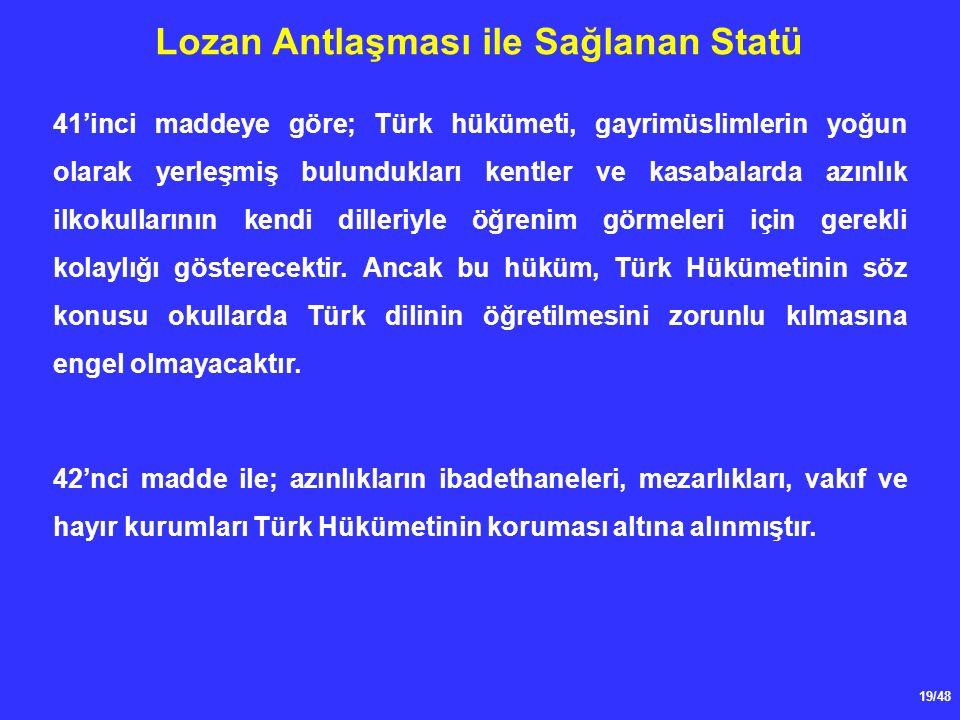 19/48 Lozan Antlaşması ile Sağlanan Statü 41'inci maddeye göre; Türk hükümeti, gayrimüslimlerin yoğun olarak yerleşmiş bulundukları kentler ve kasabalarda azınlık ilkokullarının kendi dilleriyle öğrenim görmeleri için gerekli kolaylığı gösterecektir.