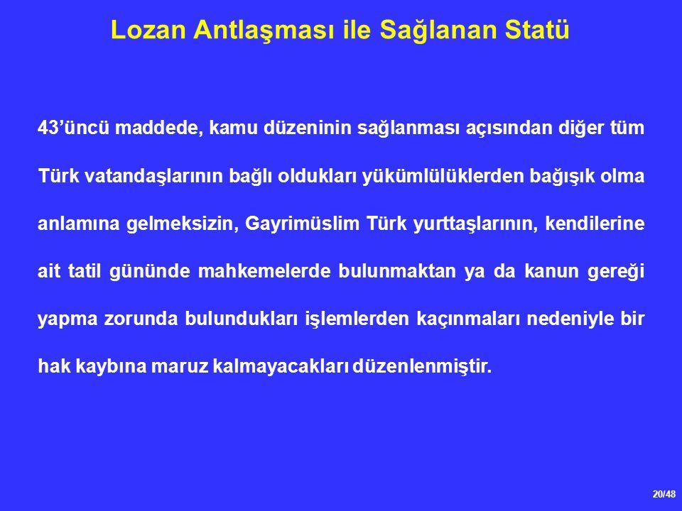 20/48 Lozan Antlaşması ile Sağlanan Statü 43'üncü maddede, kamu düzeninin sağlanması açısından diğer tüm Türk vatandaşlarının bağlı oldukları yükümlülüklerden bağışık olma anlamına gelmeksizin, Gayrimüslim Türk yurttaşlarının, kendilerine ait tatil gününde mahkemelerde bulunmaktan ya da kanun gereği yapma zorunda bulundukları işlemlerden kaçınmaları nedeniyle bir hak kaybına maruz kalmayacakları düzenlenmiştir.