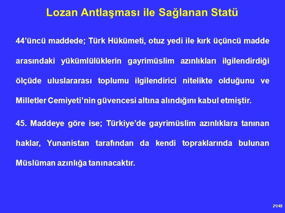 21/48 Lozan Antlaşması ile Sağlanan Statü 44'üncü maddede; Türk Hükümeti, otuz yedi ile kırk üçüncü madde arasındaki yükümlülüklerin gayrimüslim azınlıkları ilgilendirdiği ölçüde uluslararası toplumu ilgilendirici nitelikte olduğunu ve Milletler Cemiyeti'nin güvencesi altına alındığını kabul etmiştir.