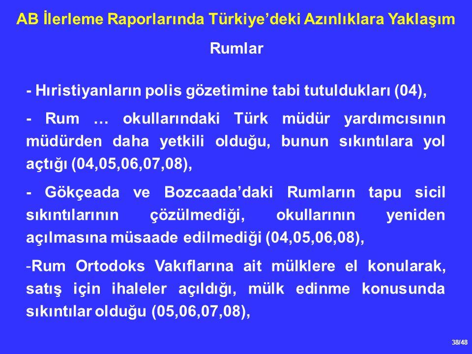 38/48 AB İlerleme Raporlarında Türkiye'deki Azınlıklara Yaklaşım - Hıristiyanların polis gözetimine tabi tutuldukları (04), - Rum … okullarındaki Türk müdür yardımcısının müdürden daha yetkili olduğu, bunun sıkıntılara yol açtığı (04,05,06,07,08), - Gökçeada ve Bozcaada'daki Rumların tapu sicil sıkıntılarının çözülmediği, okullarının yeniden açılmasına müsaade edilmediği (04,05,06,08), -Rum Ortodoks Vakıflarına ait mülklere el konularak, satış için ihaleler açıldığı, mülk edinme konusunda sıkıntılar olduğu (05,06,07,08), Rumlar