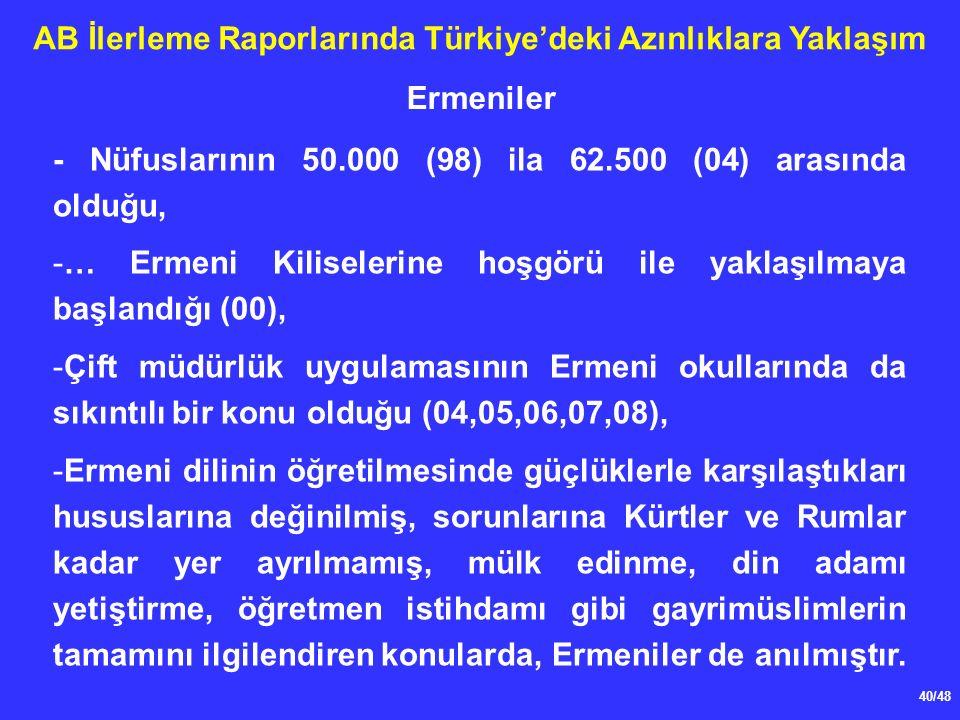 40/48 AB İlerleme Raporlarında Türkiye'deki Azınlıklara Yaklaşım - Nüfuslarının 50.000 (98) ila 62.500 (04) arasında olduğu, -… Ermeni Kiliselerine hoşgörü ile yaklaşılmaya başlandığı (00), -Çift müdürlük uygulamasının Ermeni okullarında da sıkıntılı bir konu olduğu (04,05,06,07,08), -Ermeni dilinin öğretilmesinde güçlüklerle karşılaştıkları hususlarına değinilmiş, sorunlarına Kürtler ve Rumlar kadar yer ayrılmamış, mülk edinme, din adamı yetiştirme, öğretmen istihdamı gibi gayrimüslimlerin tamamını ilgilendiren konularda, Ermeniler de anılmıştır.