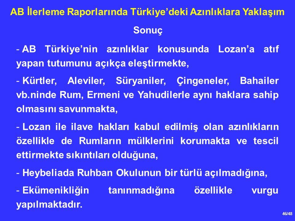 46/48 AB İlerleme Raporlarında Türkiye'deki Azınlıklara Yaklaşım - AB Türkiye'nin azınlıklar konusunda Lozan'a atıf yapan tutumunu açıkça eleştirmekte, - Kürtler, Aleviler, Süryaniler, Çingeneler, Bahailer vb.ninde Rum, Ermeni ve Yahudilerle aynı haklara sahip olmasını savunmakta, - Lozan ile ilave hakları kabul edilmiş olan azınlıkların özellikle de Rumların mülklerini korumakta ve tescil ettirmekte sıkıntıları olduğuna, - Heybeliada Ruhban Okulunun bir türlü açılmadığına, - Ekümenikliğin tanınmadığına özellikle vurgu yapılmaktadır.