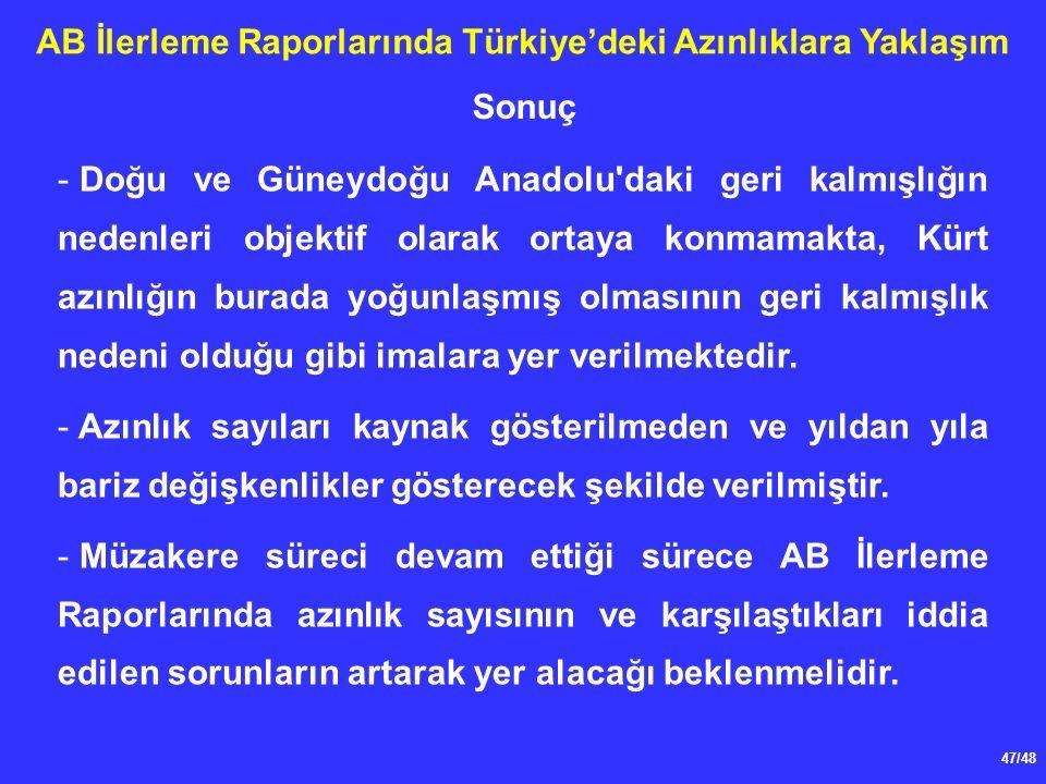 47/48 AB İlerleme Raporlarında Türkiye'deki Azınlıklara Yaklaşım - Doğu ve Güneydoğu Anadolu daki geri kalmışlığın nedenleri objektif olarak ortaya konmamakta, Kürt azınlığın burada yoğunlaşmış olmasının geri kalmışlık nedeni olduğu gibi imalara yer verilmektedir.