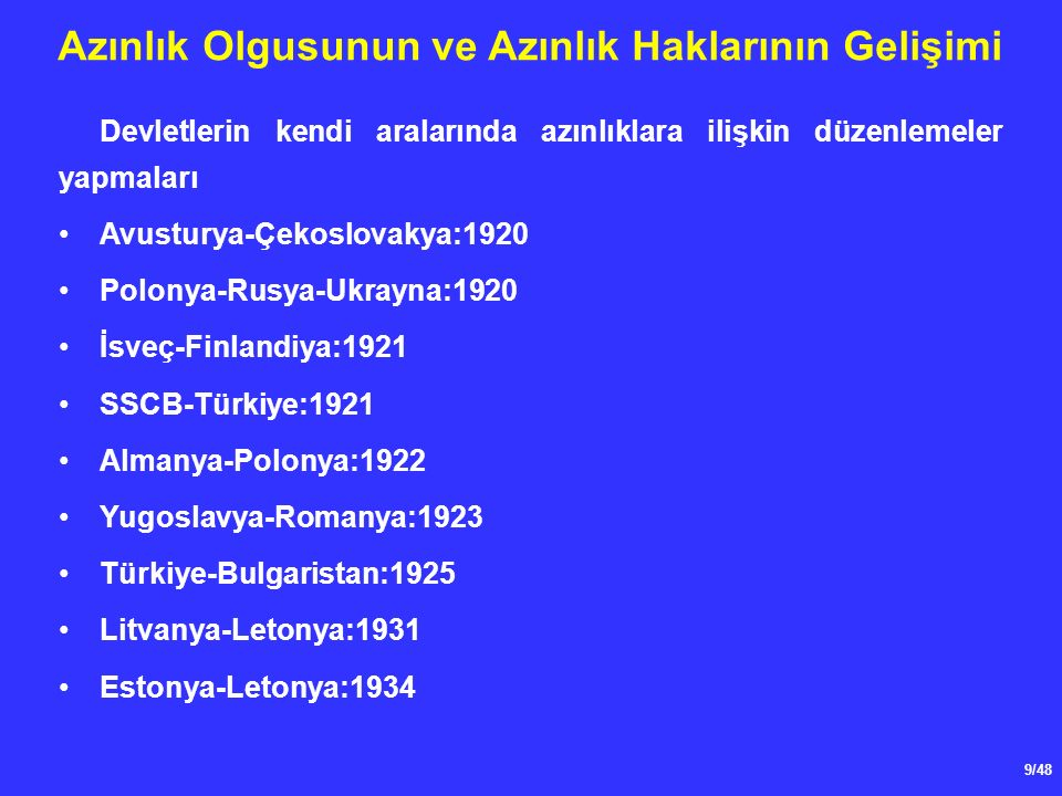 9/48 Azınlık Olgusunun ve Azınlık Haklarının Gelişimi Devletlerin kendi aralarında azınlıklara ilişkin düzenlemeler yapmaları Avusturya-Çekoslovakya:1920 Polonya-Rusya-Ukrayna:1920 İsveç-Finlandiya:1921 SSCB-Türkiye:1921 Almanya-Polonya:1922 Yugoslavya-Romanya:1923 Türkiye-Bulgaristan:1925 Litvanya-Letonya:1931 Estonya-Letonya:1934