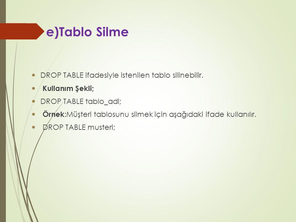 e)Tablo Silme DROP TABLE ifadesiyle istenilen tablo silinebilir. Kullanım Şekli; DROP TABLE tablo_adi; Örnek :Müşteri tablosunu silmek için aşağıdaki
