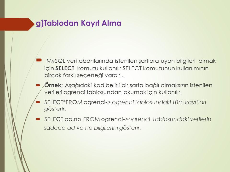 g)Tablodan Kayıt Alma  MySQL veritabanlarında istenilen şartlara uyan bilgileri almak için SELECT komutu kullanılır.SELECT komutunun kullanımının bir