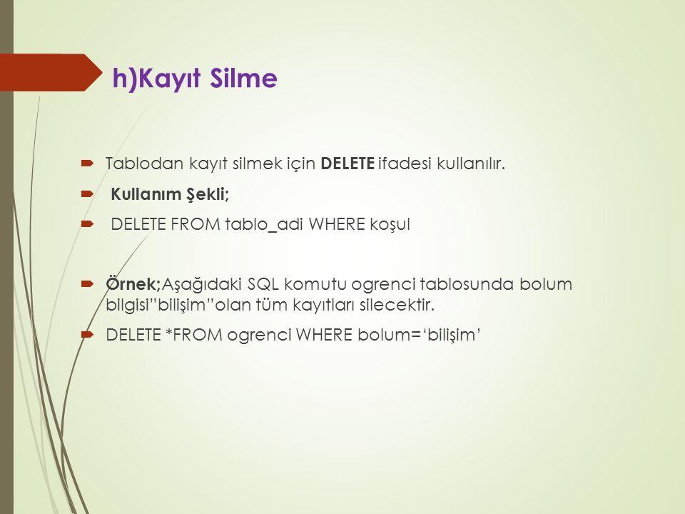h)Kayıt Silme  Tablodan kayıt silmek için DELETE ifadesi kullanılır.  Kullanım Şekli;  DELETE FROM tablo_adi WHERE koşul  Örnek; Aşağıdaki SQL kom